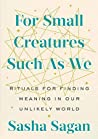 Book cover for For Small Creatures Such as We: Rituals for Finding Meaning in Our Unlikely World