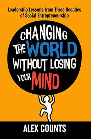Changing the World Without Losing Your Mind: Leadership Lessons from Three  Decades of Social Entrepreneurship by Alex Counts