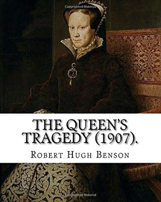 The queen's tragedy (1907). By: Robert Hugh Benson: Historical fiction