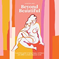 Beyond Beautiful: A Practical Guide to Being Happy, Confident, and You in a Looks-Obsessed World