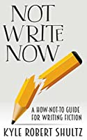 Not Write Now: A How-Not-To Guide for Writing Fiction