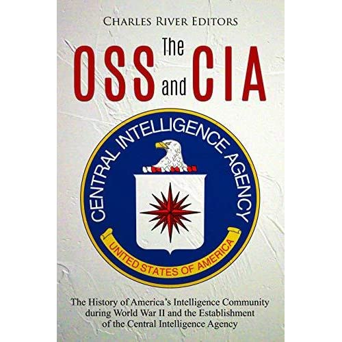 The OSS and CIA: The History of America's Intelligence Community During  World War II and the Establishment of the Central Intelligence Agency -  Charles River Editors