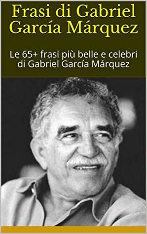Frasi Di Gabriel Garcia Marquez Le 65 Frasi Piu Belle E Celebri