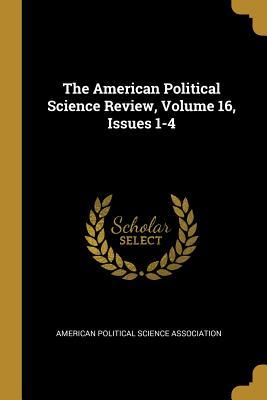 The American Political Science Review, Volume 16, Issues 1-4