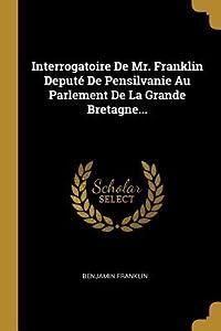 Interrogatoire de Mr. Franklin Deput� de Pensilvanie Au Parlement de la Grande Bretagne...