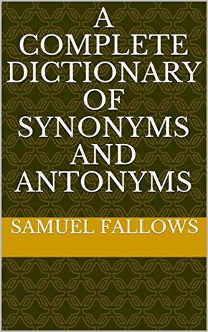 A Complete Dictionary of Synonyms and Antonyms by Samuel Fallows