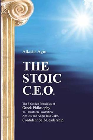 The Stoic C.E.O.: The 3 Golden Principles of Greek Philosophy To Transform Frustration, Anxiety and Anger Into Calm, Confident Self-Leadership