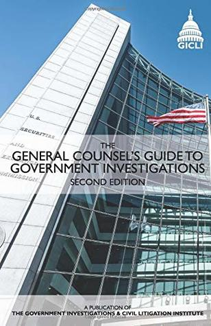 The General Counsel's Guide to Government Investigations: Second Edition