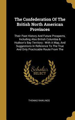 The Confederation Of The British North American Provinces: Their Past History And Future Prospects, Including Also British Columbia & Hudson's Bay Territory: With A Map, And Suggestions In Reference To The True And Only Practicable Route From The