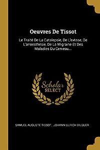 Oeuvres de Tissot: Le Trait� de la Catalepsie, de l'Extase, de l'Anoesth�sie, de la Migraine Et Des Maladies Du Cerveau...