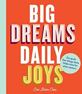 Big Dreams, Daily Joys: Get Things Done, Make Space for What Matters, Achieve Your Dreams