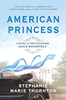 American Princess: A Novel of First Daughter Alice Roosevelt