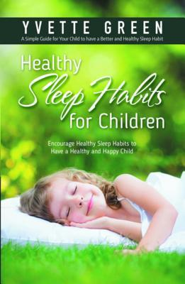 Healthy Sleep Habits for Children: Encourage Healthy Sleep Habits to Have a Healthy and Happy Child: A Simple Guide for Your Child to Have a Better and Healthy Sleep Habit