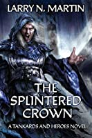 The Splintered Crown: A Tankards and Heroes Novel