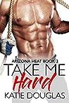 Take Me Hard (Arizona Heat #3)
