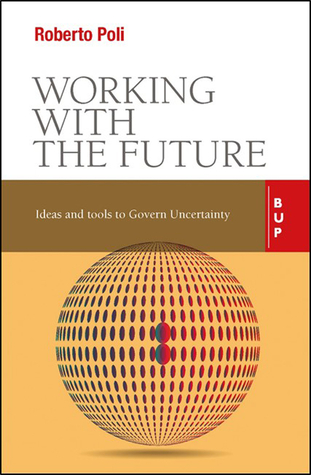 Working with the Future: Ideas and Tools to Govern Uncertainty Roberto Poli