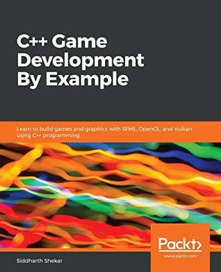 C++ Game Development By Example: Learn to build games and graphics