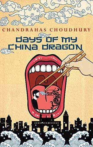 Days of My China Dragon by Chandrahas Choudhury