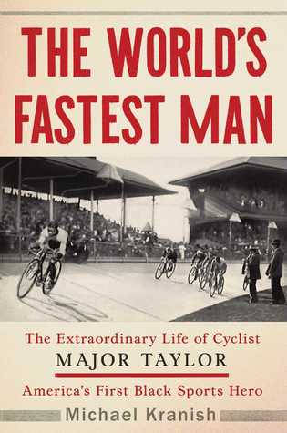 The World's Fastest Man: The Extraordinary Life of Cyclist Major Taylor, America's First Black Sports Hero by Michael Kranish