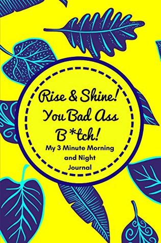 Rise and Shine You Badass B*tch! (My 3 Minute Morning and Night Journal): Funny Diary For Busy Women To Start And End Their Day With Purpose and Positivity!