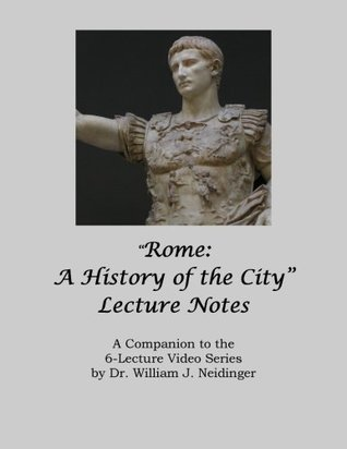 Rome: A History of the City Lecture Notes: A Companion to the 6-Lecture Video Series by Dr. William J. Neidinger