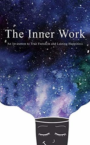 The Inner Work: An Invitation to True Freedom and Lasting Happiness