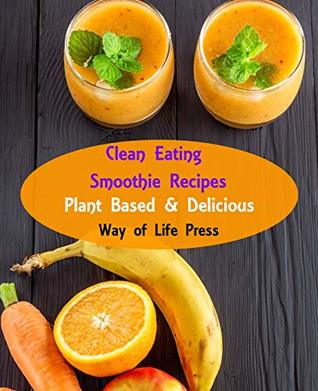 Clean Eating Smoothie Recipes: Plant Based & Delicious (Healthy Smoothie Recipes Book 1)