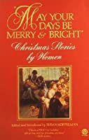May Your Days Be Merry and Bright: Christmas Stories by Women