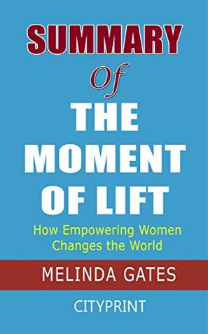 Summary of The Moment of Lift: How Empowering Women Changes the World; Melinda Gates