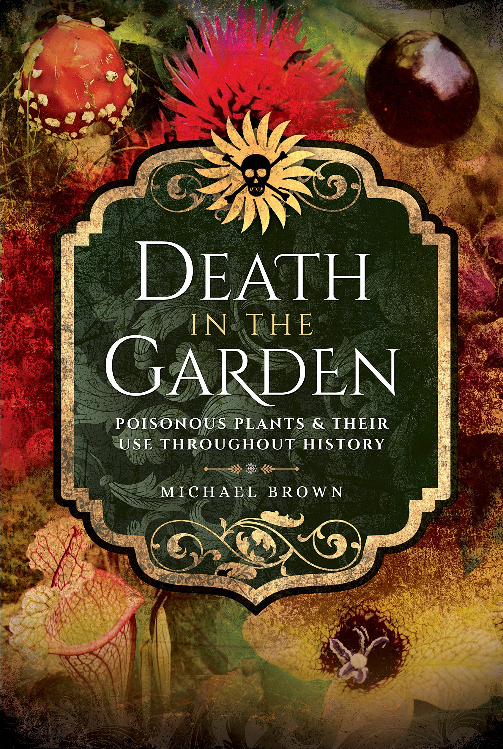 Death in the Garden Poisonous Plants and Their Use Throughout History