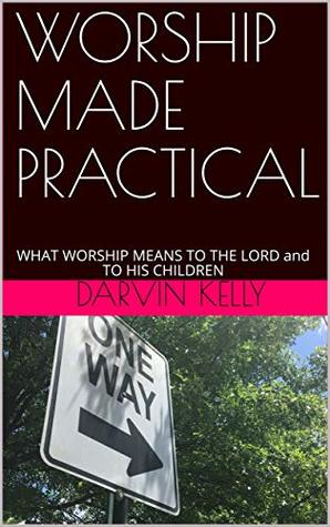 WORSHIP MADE PRACTICAL: WHAT WORSHIP MEANS TO THE LORD and TO HIS CHILDREN