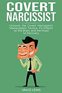 Covert Narcissist: Uncover the Covert Narcissist's Manipulation Tactics, It's Effects on the Brain, and the Road to Recovery