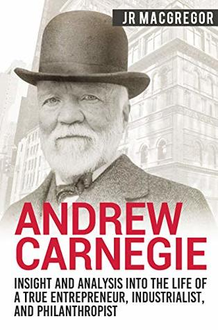Andrew Carnegie - Insight and Analysis into the Life of a True Entrepreneur, Industrialist, and Philanthropist (Business Biographies and Memoirs – Titans of Industry Book 1)