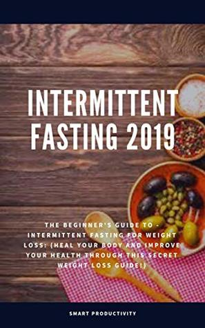 Intermittent Fasting 2019: The Beginner's Guide To - Intermittent Fasting For Weight Loss: (Heal Your Body And Improve Your Health Through This Secret ... For Woman, Keto Diet, Burn Fat Book 2)