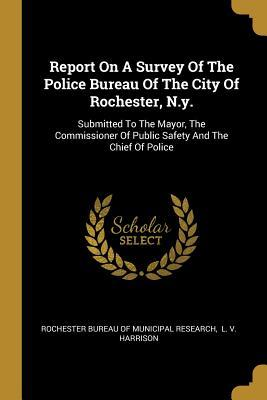 Report On A Survey Of The Police Bureau Of The City Of Rochester, N.y.: Submitted To The Mayor, The Commissioner Of Public Safety And The Chief Of Police