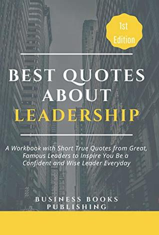 Best Quotes About Leadership A Book Of Short True Quotes From Great Famous Leaders To Inspire You Be A Confident And Wise Leader Everyday By Business Books Publishing
