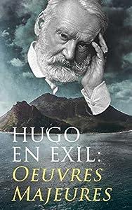 Hugo En Exil: Oeuvres Majeures: Napoléon Le Petit + Histoire d'un crime + Les Misérables + Les Châtiments + La Légende des siècles + Les Contemplations + Les Travailleurs de la mer