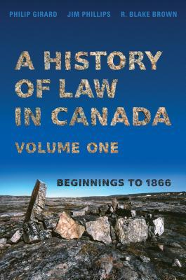 A History of Law in Canada, Volume One: Beginnings to 1866