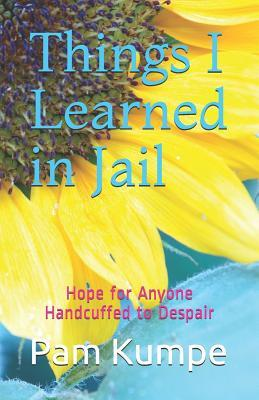 Things I Learned in Jail: Hope for Anyone Handcuffed to Despair