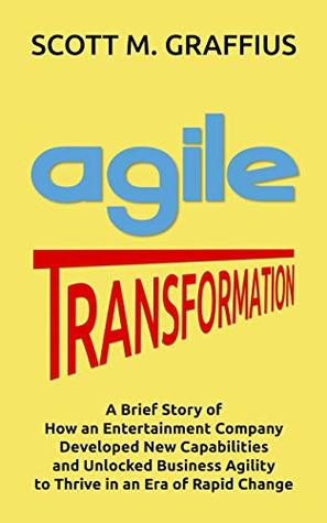 Agile Transformation: A Brief Story of How an Entertainment Company Developed New Capabilities and Unlocked Business Agility to Thrive in an Era of Rapid Change