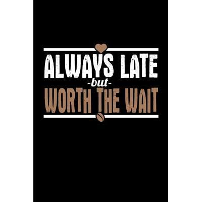 Always Late But Worth The Wait Bitchy Smartass Quotes
