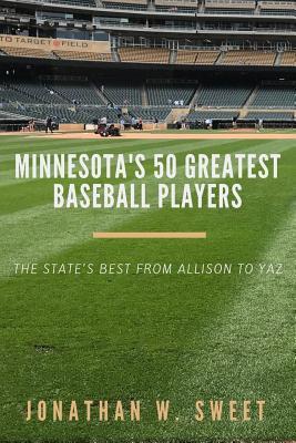 Minnesota's 50 Greatest Baseball Players by Jonathan W. Sweet