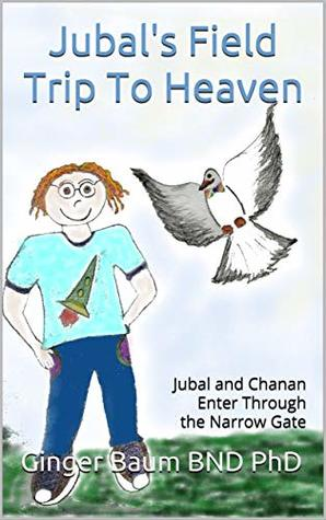 Jubal's Field Trip To Heaven: Jubal and Chanan Enter Through the Narrow Gate (Jubal's Divine Adventures #1)
