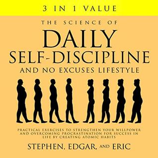 The Science of Daily Self-Discipline and No Excuses Lifestyle Practical Exercises to Strengthen Your Willpower and Overcoming Procrastination for Success in Life by Creating Atomic Habits  - Stephen Edgar, Eric