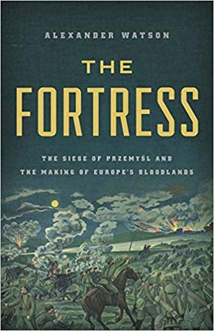 The Fortress: The Siege of Przemyśl and the Making of Europe's Bloodlands