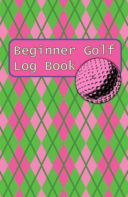 Beginner Golf Log Book: Learn To Track Your Stats and Improve Your Game for Your First 20 Outings Great Gift for Golfers - Women Have Pink Balls