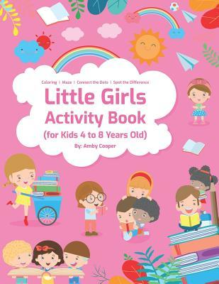 Little Girls Activity Book For Kids 4 To 8 Years Old Fun And Learning Activities For Preschool And School Age Children Coloring Maze Puzzles Connect The Dots Spot The Difference By Amby Cooper