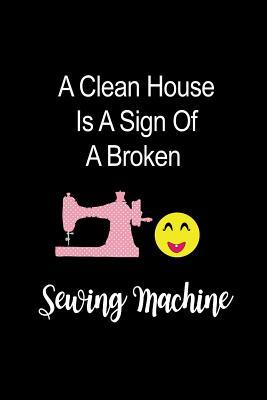 A Sign Of A Broken Sewing Machine Funny Novelty Gift For Her Mother S Day Gift Ideas Hilarious Gift Ideas For Sewing Lovers Who Have Everything Small Blank Lined Notebook By Not A