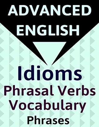 ADVANCED ENGLISH: Idioms, Phrasal Verbs, Vocabulary and