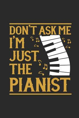 Don't Ask Me I'm Just The Pianist: Small Lined Notebook (6 X 9 -120 Pages) - Music Instrument Gift For Music Teacher And Students